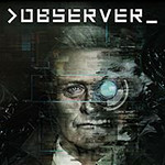 Observer Release Dates, Game Trailers, News, Updates, DLC